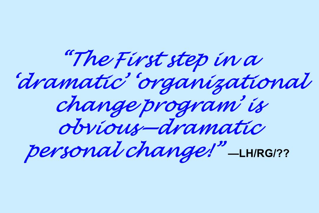 The First step in a 'dramatic' 'organizational change program' is obvious—dramatic personal change! —LH/RG/
