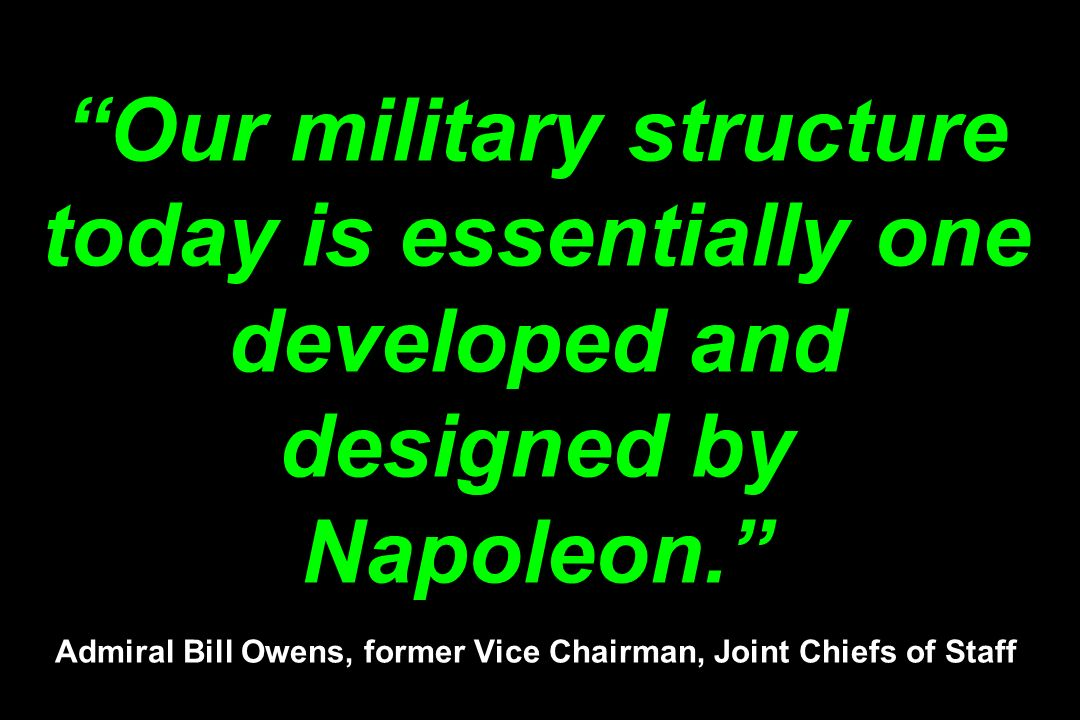 Our military structure today is essentially one developed and designed by Napoleon. Admiral Bill Owens, former Vice Chairman, Joint Chiefs of Staff