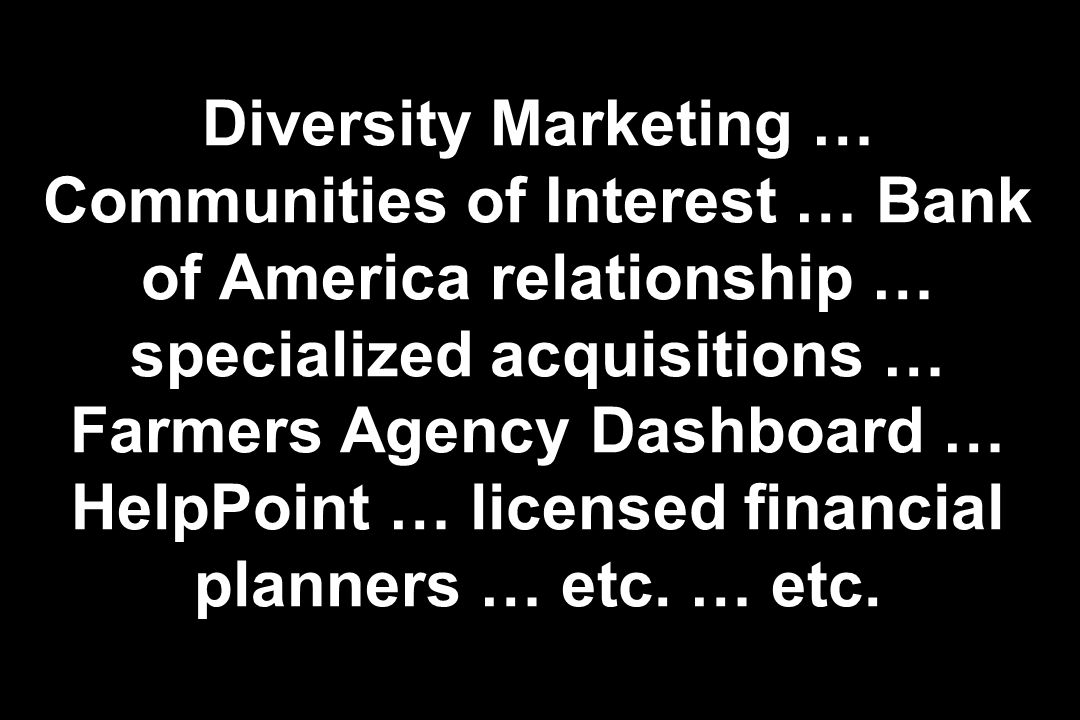 Diversity Marketing … Communities of Interest … Bank of America relationship … specialized acquisitions … Farmers Agency Dashboard … HelpPoint … licensed financial planners … etc.