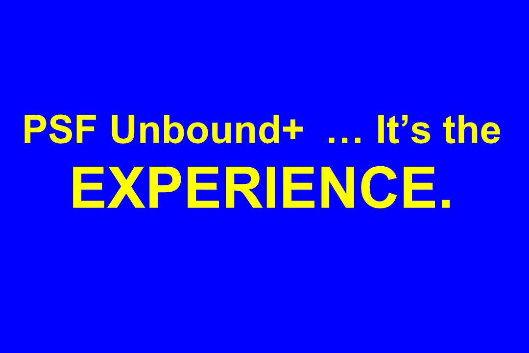 PSF Unbound+ … It's the EXPERIENCE.