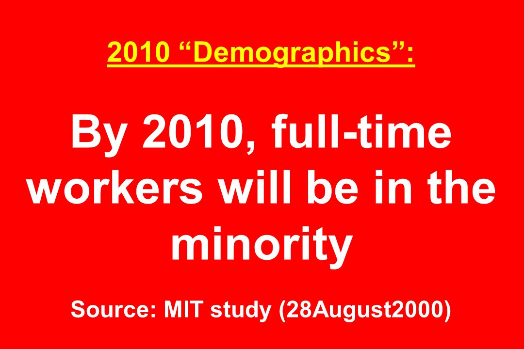 2010 Demographics : By 2010, full-time workers will be in the minority Source: MIT study (28August2000)