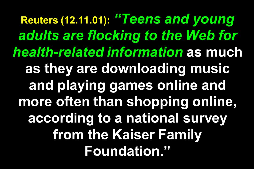 Reuters ( ): Teens and young adults are flocking to the Web for health-related information as much as they are downloading music and playing games online and more often than shopping online, according to a national survey from the Kaiser Family Foundation.