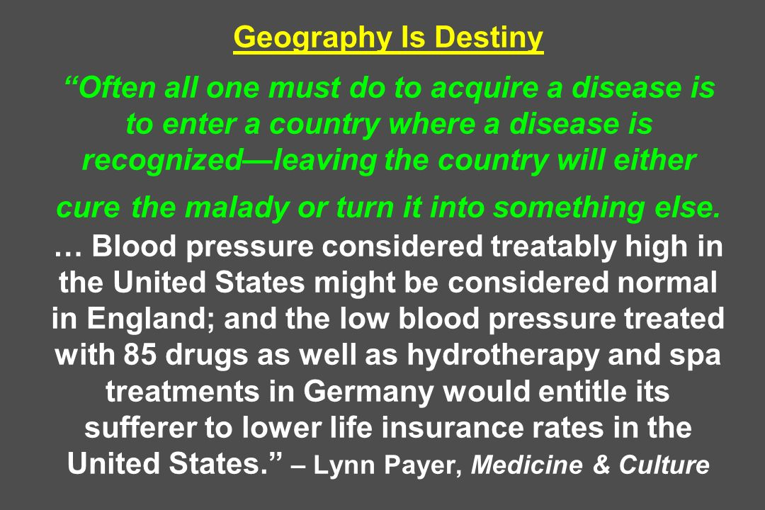 Geography Is Destiny Often all one must do to acquire a disease is to enter a country where a disease is recognized—leaving the country will either cure the malady or turn it into something else.