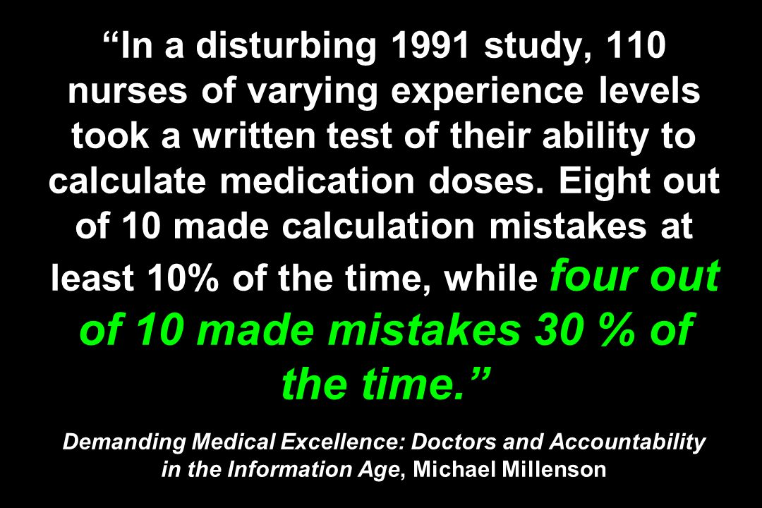 In a disturbing 1991 study, 110 nurses of varying experience levels took a written test of their ability to calculate medication doses.