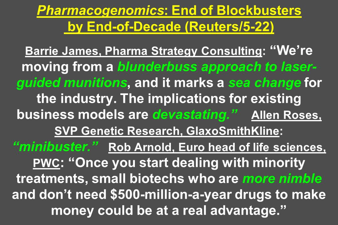 Pharmacogenomics: End of Blockbusters by End-of-Decade (Reuters/5-22) Barrie James, Pharma Strategy Consulting: We're moving from a blunderbuss approach to laser-guided munitions, and it marks a sea change for the industry.