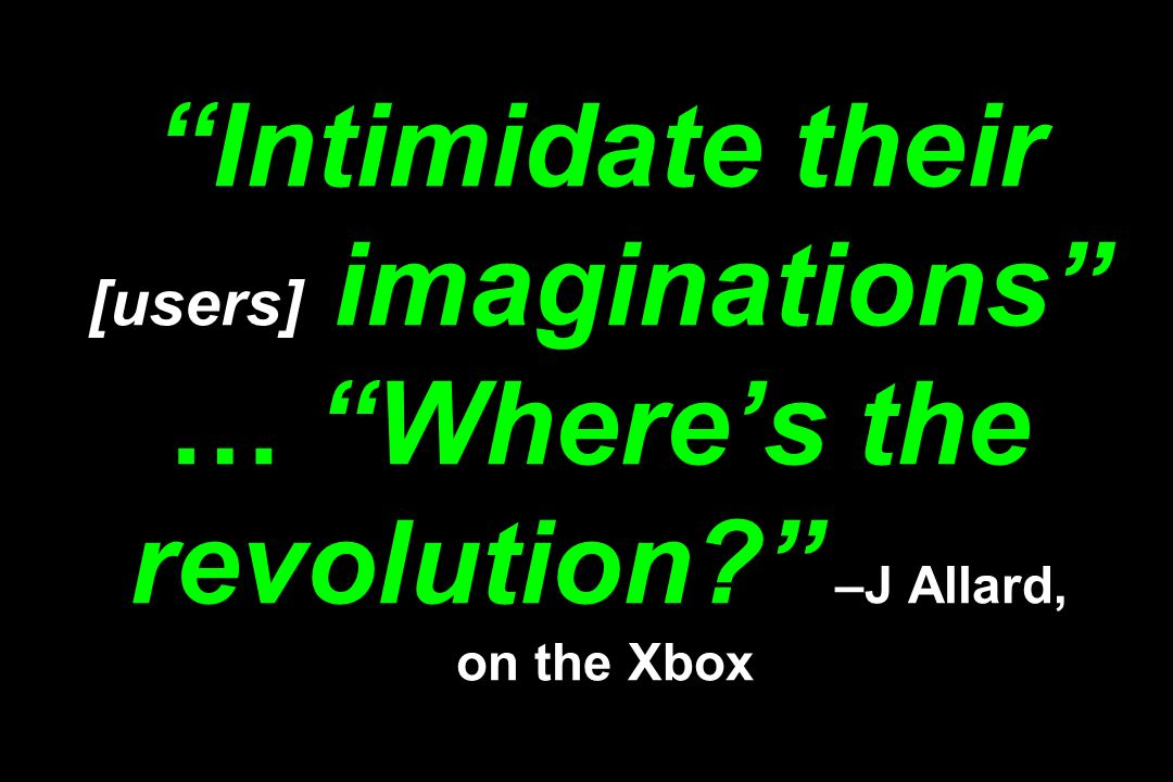 Intimidate their [users] imaginations … Where's the revolution