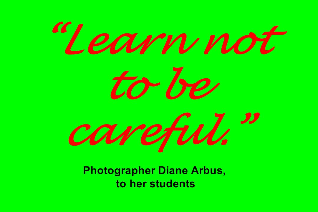 Learn not to be careful. Photographer Diane Arbus, to her students