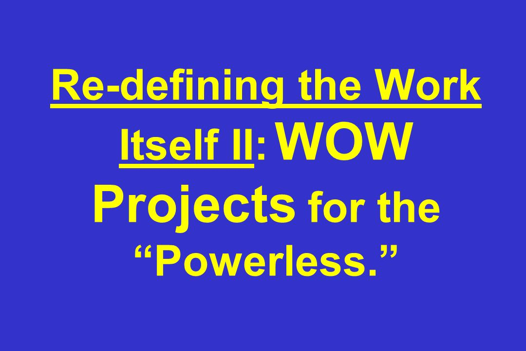 Re-defining the Work Itself II: WOW Projects for the Powerless.