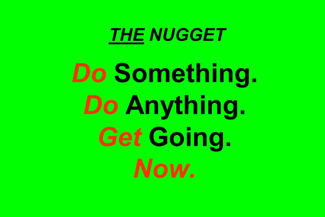 THE NUGGET Do Something. Do Anything. Get Going. Now.