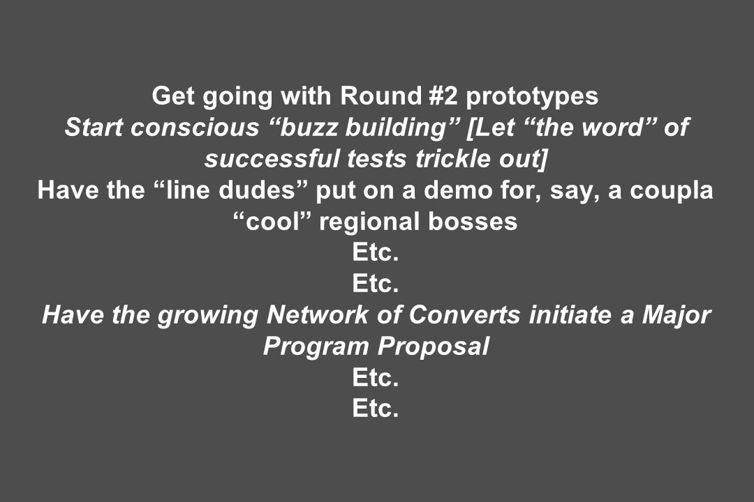 Get going with Round #2 prototypes Start conscious buzz building [Let the word of successful tests trickle out] Have the line dudes put on a demo for, say, a coupla cool regional bosses Etc. Etc. Have the growing Network of Converts initiate a Major Program Proposal Etc. Etc.