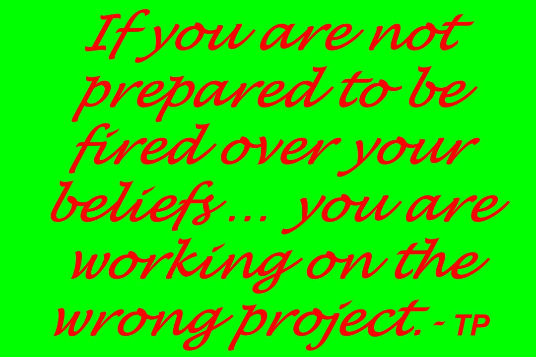 If you are not prepared to be fired over your beliefs … you are working on the wrong project.- TP