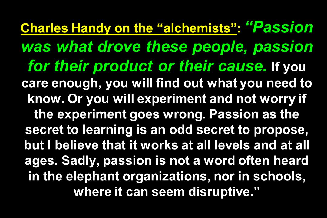 Charles Handy on the alchemists : Passion was what drove these people, passion for their product or their cause.