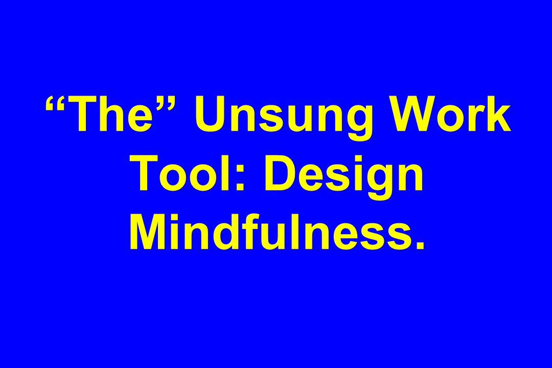 The Unsung Work Tool: Design Mindfulness.