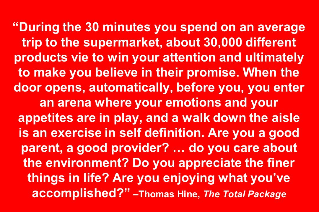 During the 30 minutes you spend on an average trip to the supermarket, about 30,000 different products vie to win your attention and ultimately to make you believe in their promise.