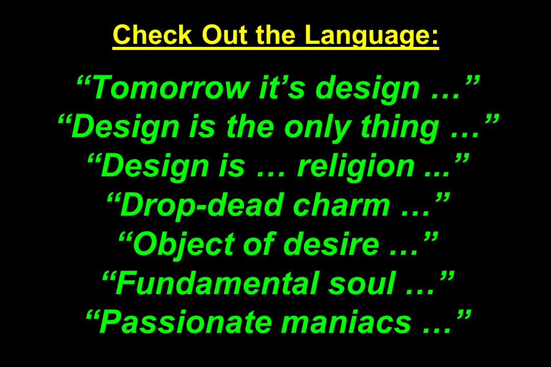 Check Out the Language: Tomorrow it's design … Design is the only thing … Design is … religion ... Drop-dead charm … Object of desire … Fundamental soul … Passionate maniacs …