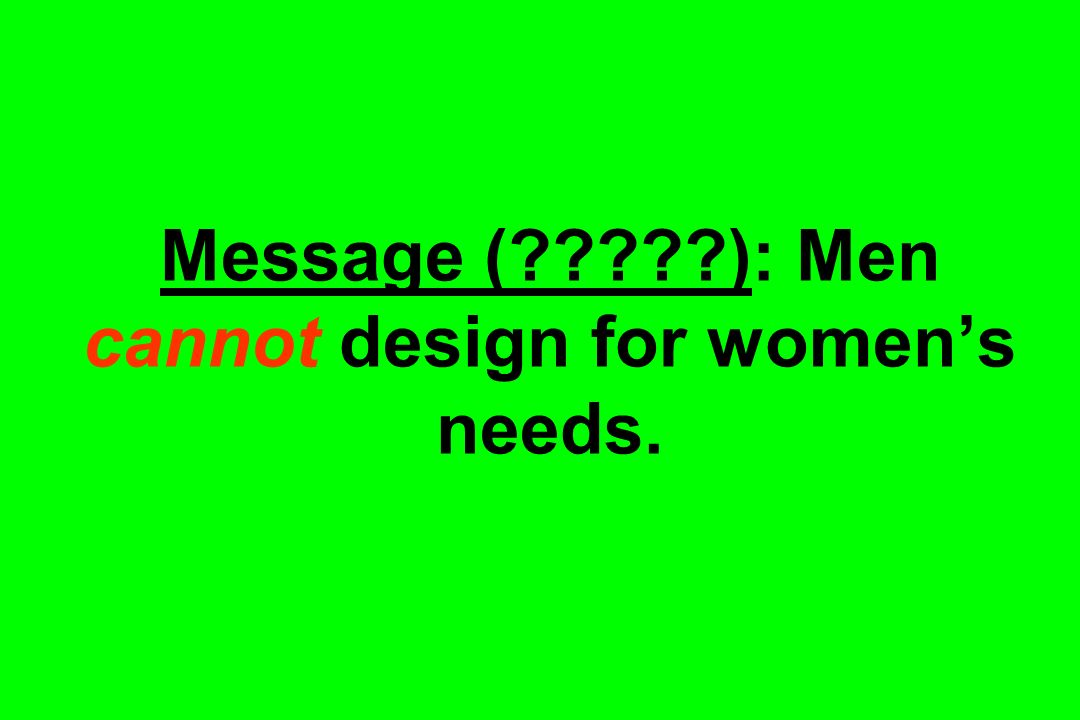 Message ( ): Men cannot design for women's needs.