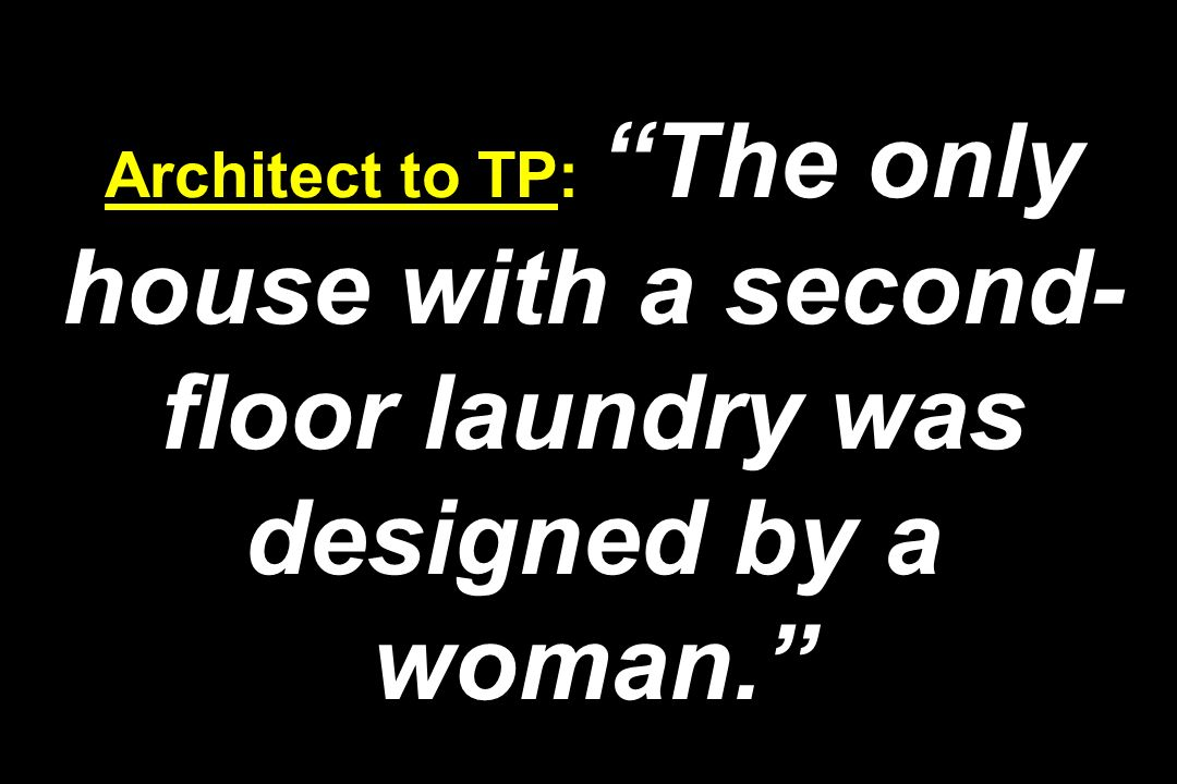 Architect to TP: The only house with a second-floor laundry was designed by a woman.