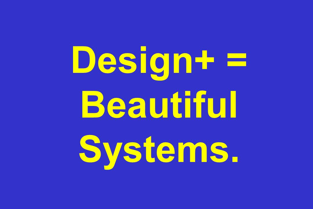 Design+ = Beautiful Systems.