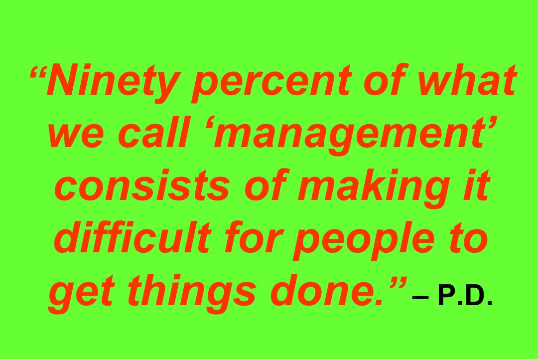 Ninety percent of what we call 'management' consists of making it difficult for people to get things done. – P.D.