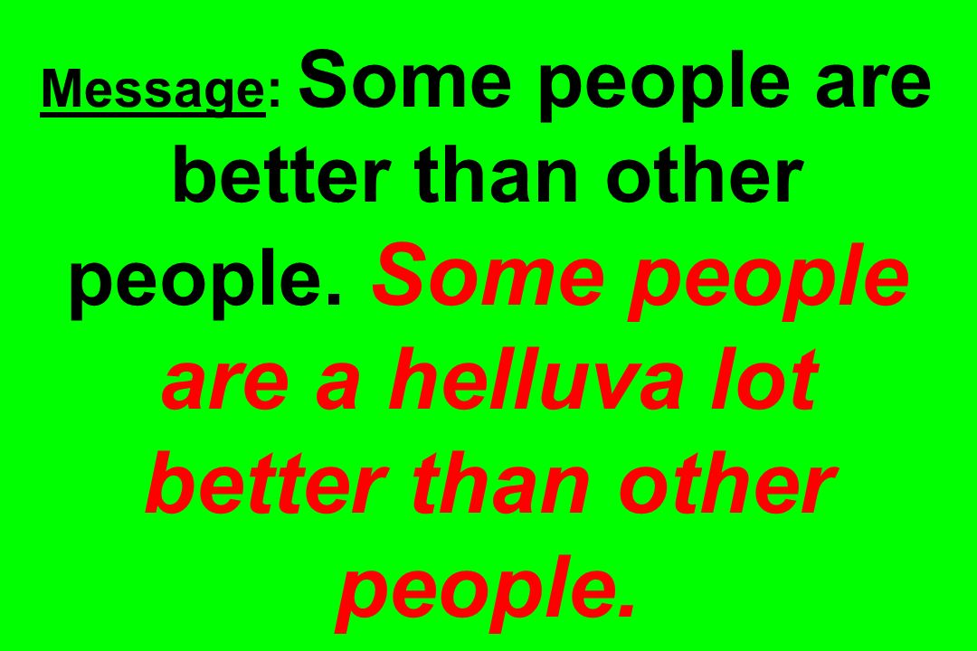 Message: Some people are better than other people