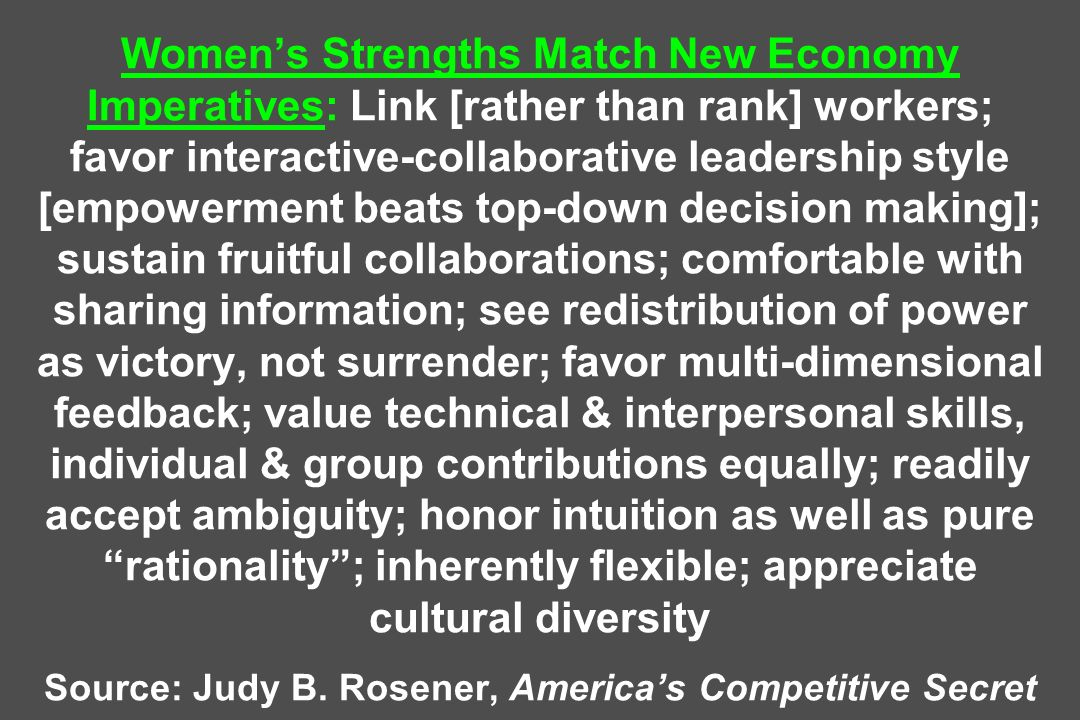 Women's Strengths Match New Economy Imperatives: Link [rather than rank] workers; favor interactive-collaborative leadership style [empowerment beats top-down decision making]; sustain fruitful collaborations; comfortable with sharing information; see redistribution of power as victory, not surrender; favor multi-dimensional feedback; value technical & interpersonal skills, individual & group contributions equally; readily accept ambiguity; honor intuition as well as pure rationality ; inherently flexible; appreciate cultural diversity Source: Judy B.