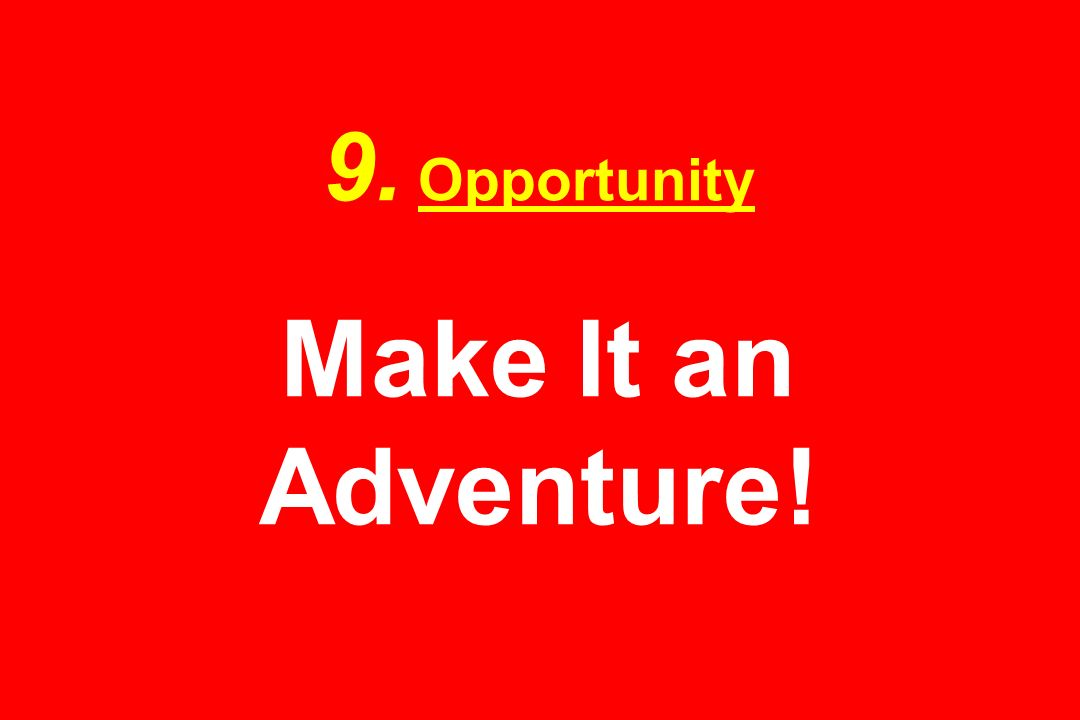 9. Opportunity Make It an Adventure!