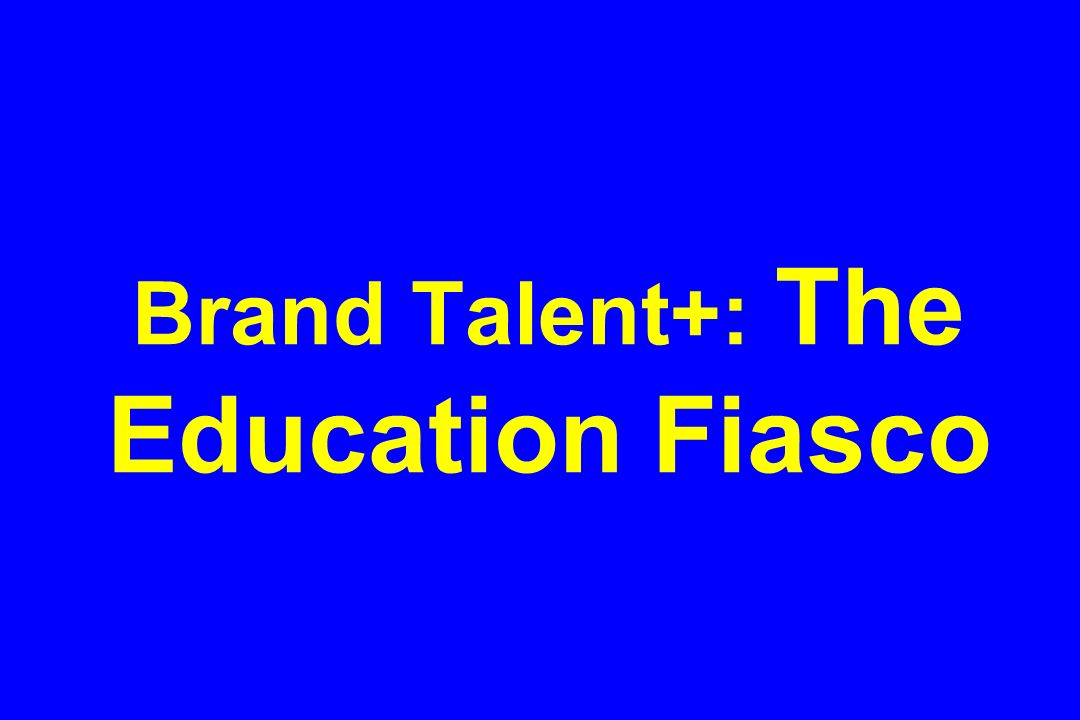 Brand Talent+: The Education Fiasco