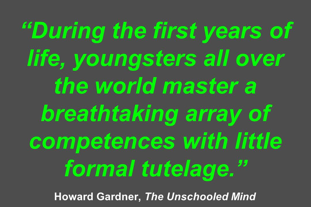 During the first years of life, youngsters all over the world master a breathtaking array of competences with little formal tutelage. Howard Gardner, The Unschooled Mind