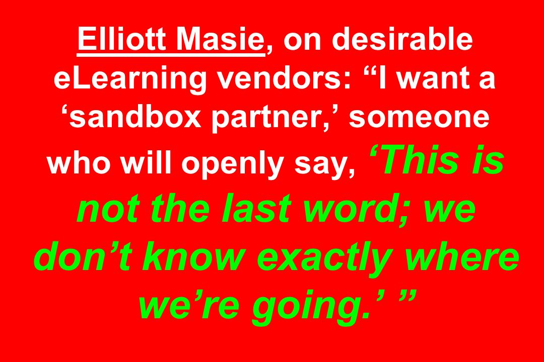 Elliott Masie, on desirable eLearning vendors: I want a 'sandbox partner,' someone who will openly say, 'This is not the last word; we don't know exactly where we're going.'