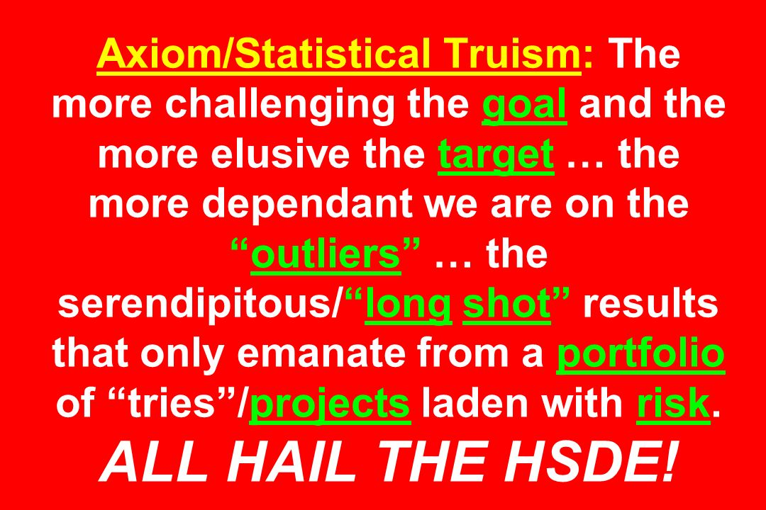 Axiom/Statistical Truism: The more challenging the goal and the more elusive the target … the more dependant we are on the outliers … the serendipitous/ long shot results that only emanate from a portfolio of tries /projects laden with risk.