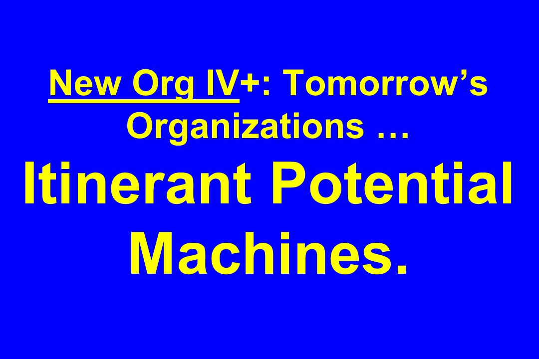 New Org IV+: Tomorrow's Organizations … Itinerant Potential Machines.