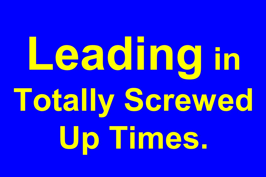 Leading in Totally Screwed Up Times.