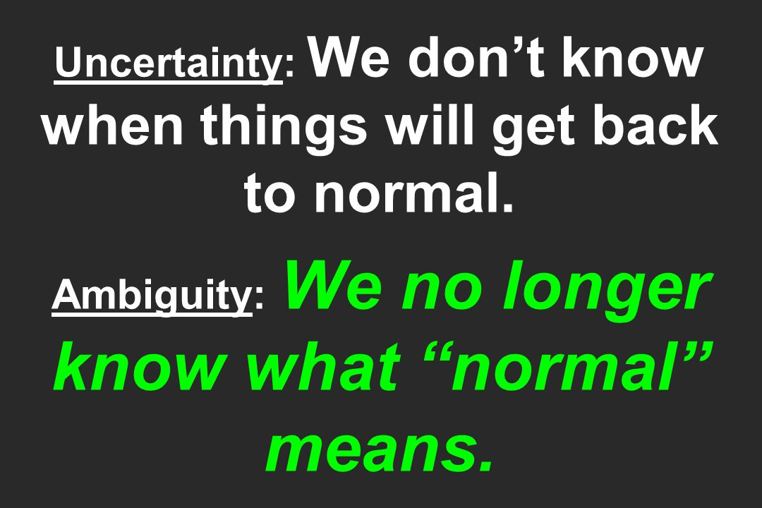 Uncertainty: We don't know when things will get back to normal