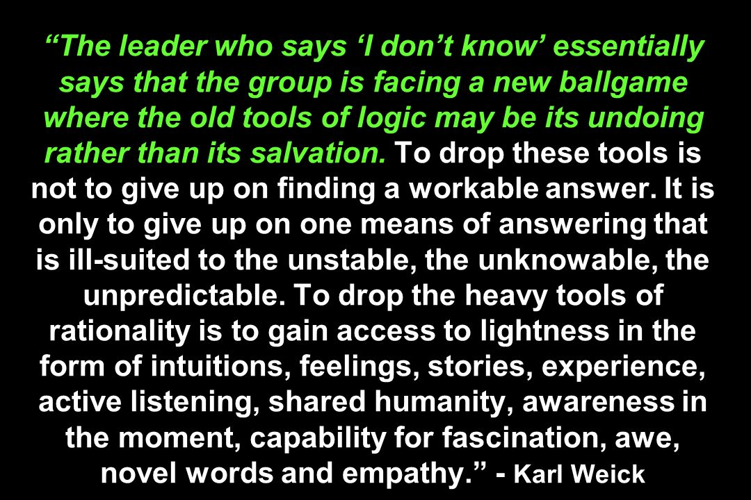 The leader who says 'I don't know' essentially says that the group is facing a new ballgame where the old tools of logic may be its undoing rather than its salvation.