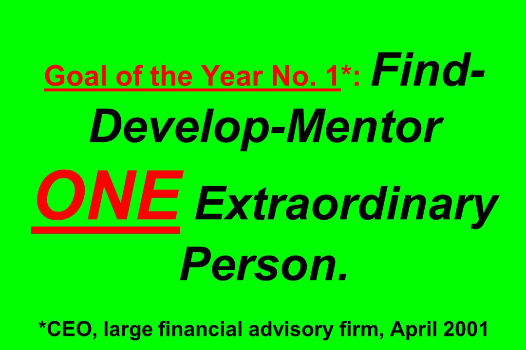 Goal of the Year No. 1. : Find-Develop-Mentor ONE Extraordinary Person