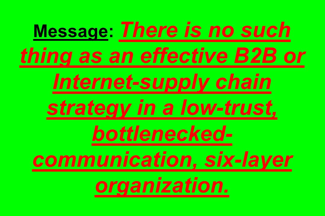 Message: There is no such thing as an effective B2B or Internet-supply chain strategy in a low-trust, bottlenecked-communication, six-layer organization.
