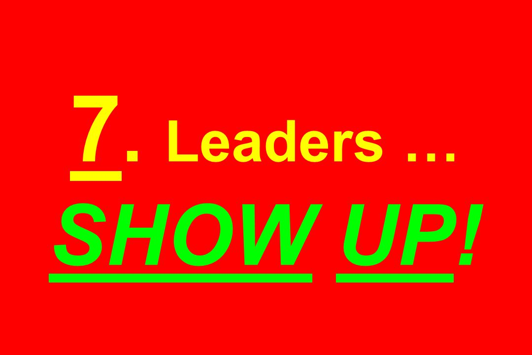 7. Leaders … SHOW UP!