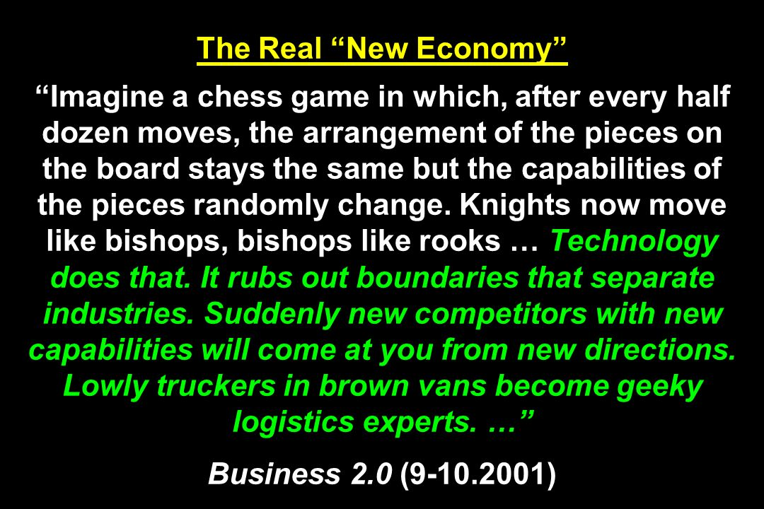 The Real New Economy Imagine a chess game in which, after every half dozen moves, the arrangement of the pieces on the board stays the same but the capabilities of the pieces randomly change.