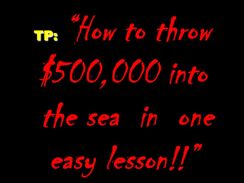 TP: How to throw $500,000 into the sea in one easy lesson!!