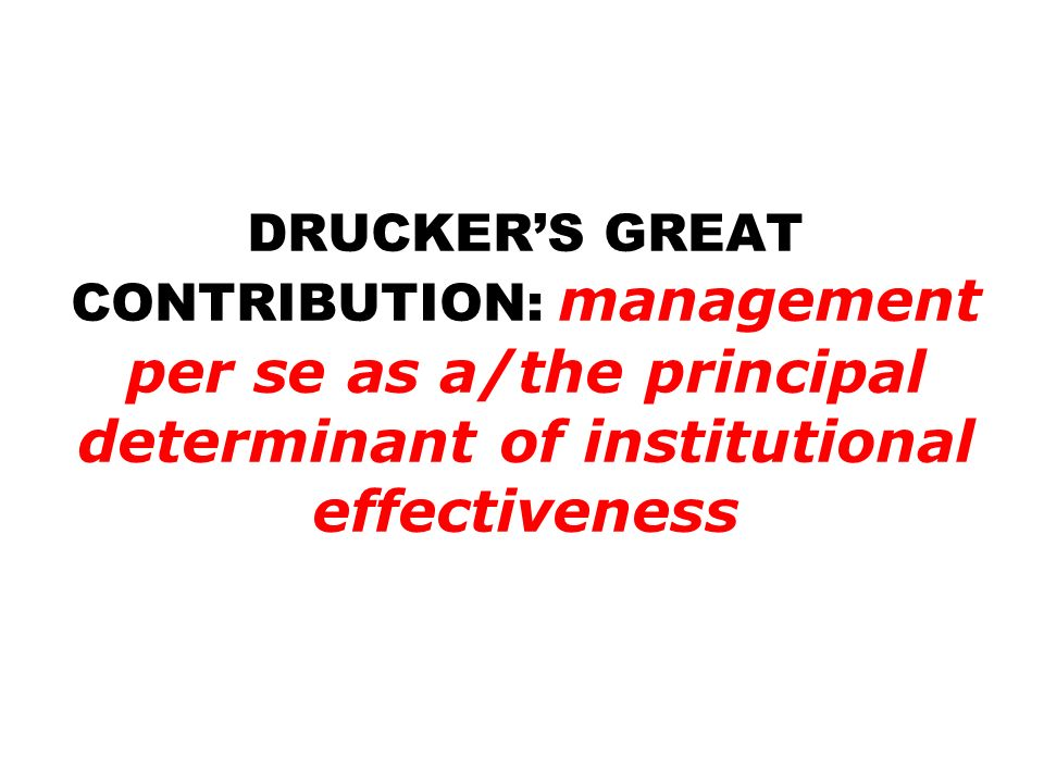 DRUCKER'S GREAT CONTRIBUTION: management per se as a/the principal determinant of institutional effectiveness