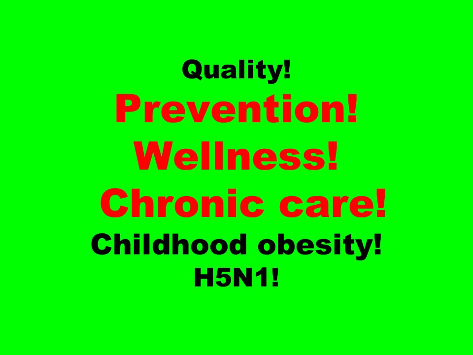 Quality! Prevention! Wellness! Chronic care! Childhood obesity! H5N1!