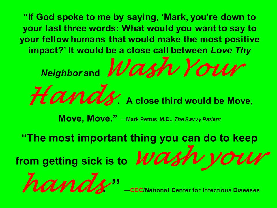 If God spoke to me by saying, 'Mark, you're down to your last three words: What would you want to say to your fellow humans that would make the most positive impact ' It would be a close call between Love Thy Neighbor and Wash Your Hands .