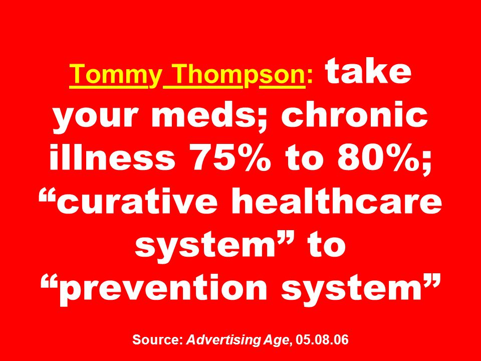 Tommy Thompson: take your meds; chronic illness 75% to 80%; curative healthcare system to prevention system Source: Advertising Age,