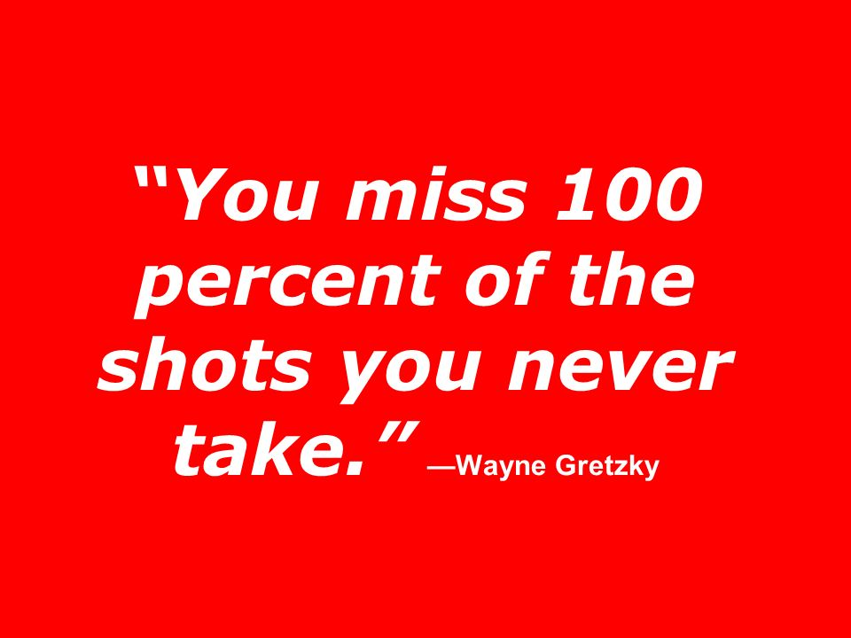 You miss 100 percent of the shots you never take. —Wayne Gretzky