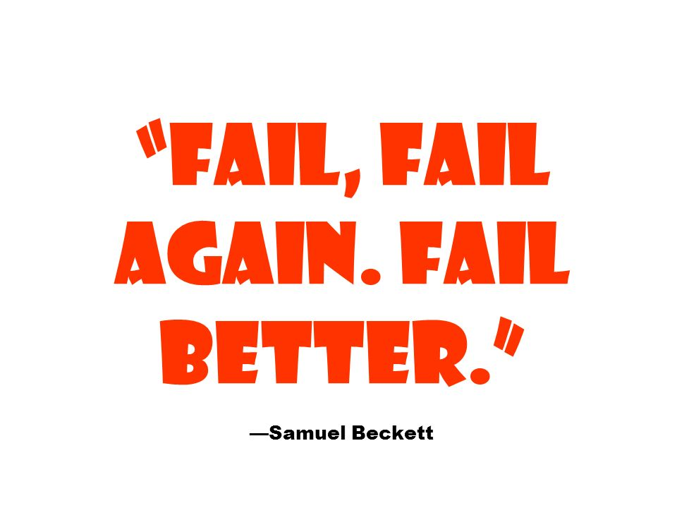 FAIL, FAIL AGAIN. FAIL BETTER. —Samuel Beckett