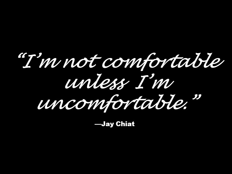 I'm not comfortable unless I'm uncomfortable. —Jay Chiat