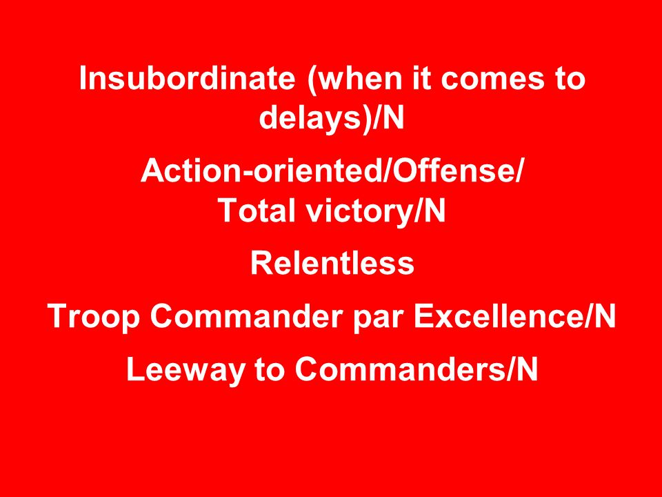 Insubordinate (when it comes to delays)/N Action-oriented/Offense/ Total victory/N Relentless Troop Commander par Excellence/N Leeway to Commanders/N