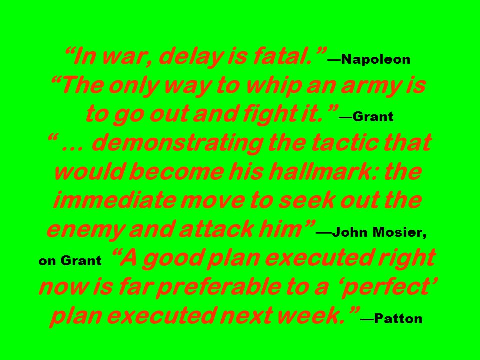In war, delay is fatal. —Napoleon The only way to whip an army is to go out and fight it. —Grant … demonstrating the tactic that would become his hallmark: the immediate move to seek out the enemy and attack him —John Mosier, on Grant A good plan executed right now is far preferable to a 'perfect' plan executed next week. —Patton