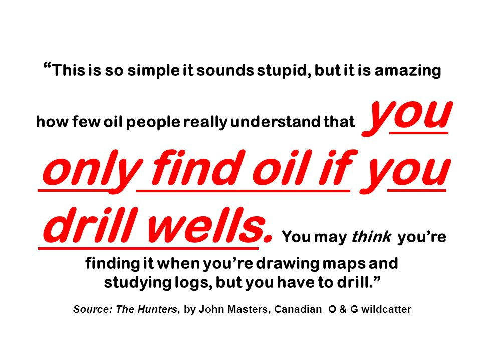 This is so simple it sounds stupid, but it is amazing how few oil people really understand that you only find oil if you drill wells. You may think you're finding it when you're drawing maps and