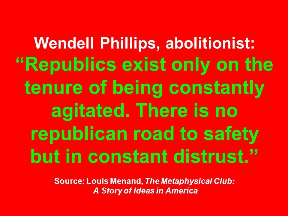Wendell Phillips, abolitionist: Republics exist only on the tenure of being constantly agitated.